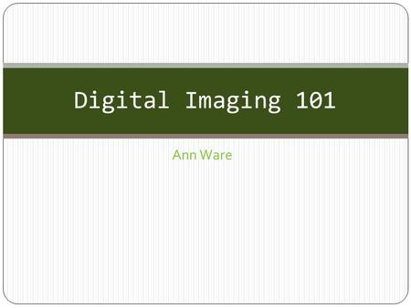Ann Ware Digital Imaging 101. Digital Image Categories BITMAPVECTOR A bitmap is an image created with pixels (small squares of color) The number of pixels.
