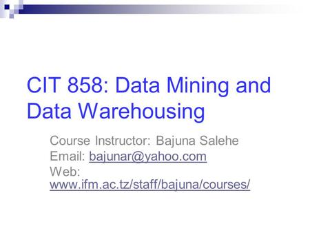 CIT 858: Data Mining and Data Warehousing Course Instructor: Bajuna Salehe   Web: