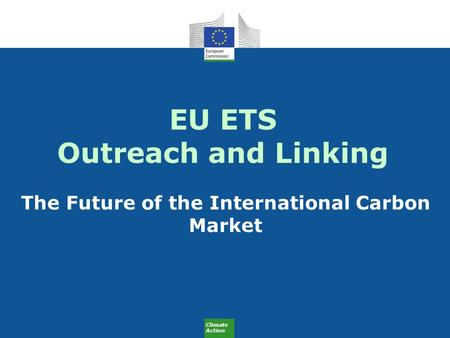 Climate Action EU ETS Outreach and Linking The Future of the International Carbon Market.