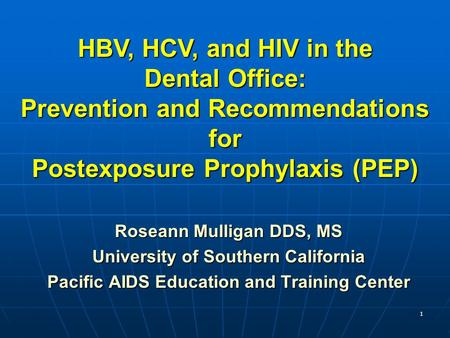 1 Roseann Mulligan DDS, MS University of Southern California Pacific AIDS Education and Training Center HBV, HCV, and HIV in the Dental Office: Prevention.