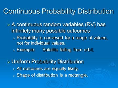 Continuous Probability Distribution  A continuous random variables (RV) has infinitely many possible outcomes  Probability is conveyed for a range of.