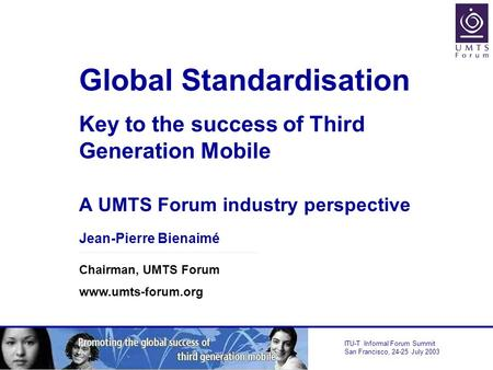ITU-T Informal Forum Summit San Francisco, 24-25 July 2003 Global Standardisation Key to the success of Third Generation Mobile A UMTS Forum industry perspective.