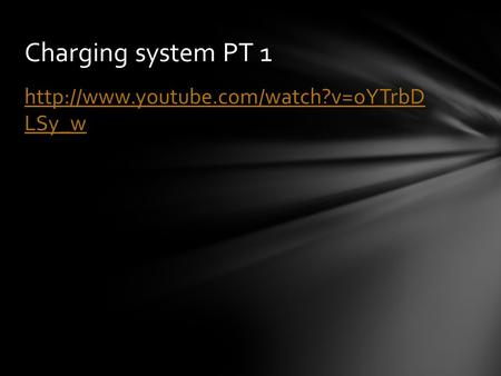 Charging system PT 1 http://www.youtube.com/watch?v=oYTrbD LSy_w.