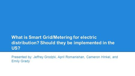 What is Smart Grid/Metering for electric distribution? Should they be implemented in the US? Presented by: Jeffrey Grodzki, April Romanishan, Cameron Hinkel,