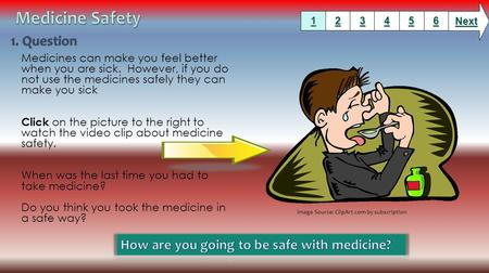 Medicines can make you feel better when you are sick. However, if you do not use the medicines safely they can make you sick Click on the picture to the.