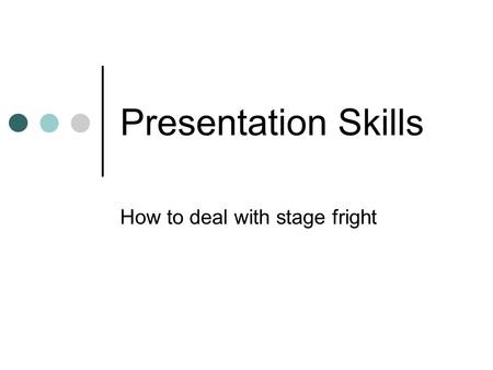 Presentation Skills How to deal with stage fright.