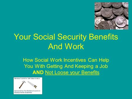 Your Social Security Benefits And Work How Social Work Incentives Can Help You With Getting And Keeping a Job AND Not Loose your Benefits.