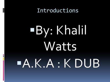 Introductions  By: Khalil Watts  A.K.A : K DUB.
