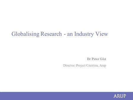 Globalising Research - an Industry View Dr Peter Gist Director: Project Creation, Arup.