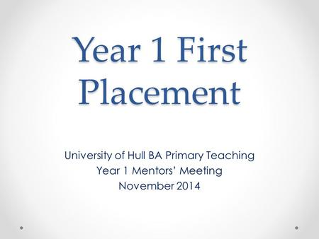 Year 1 First Placement University of Hull BA Primary Teaching Year 1 Mentors' Meeting November 2014.