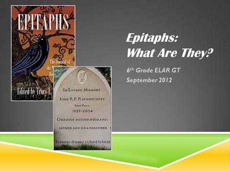 Epitaphs: What Are They? 6 th Grade ELAR GT September 2012.