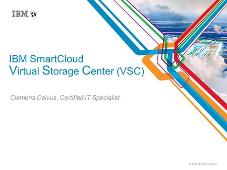 © 2014 IBM Corporation IBM SmartCloud V irtual S torage C enter (VSC) Clemens Calvus, Certified IT Specialist.