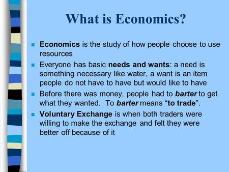 What is Economics? n Economics is the study of how people choose to use resources n Everyone has basic needs and wants: a need is something necessary like.