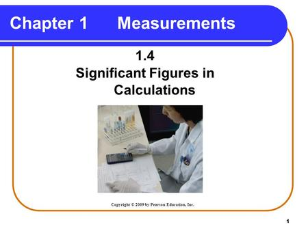 1 Chapter 1 Measurements 1.4 Significant Figures in Calculations Copyright © 2009 by Pearson Education, Inc.
