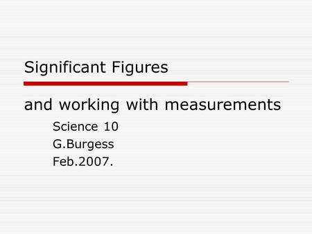 Significant Figures and working with measurements Science 10 G.Burgess Feb.2007.