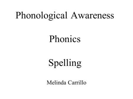 Phonological Awareness Phonics Spelling Melinda Carrillo.