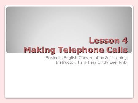 Lesson 4 Making Telephone Calls Business English Conversation & Listening Instructor: Hsin-Hsin Cindy Lee, PhD.