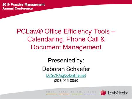 2010 Practice Management Annual Conference PCLaw® Office Efficiency Tools – Calendaring, Phone Call & Document Management Presented by: Deborah Schaefer.