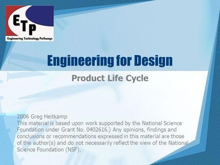Engineering for Design Product Life Cycle 2006 Greg Heitkamp This material is based upon work supported by the National Science Foundation under Grant.