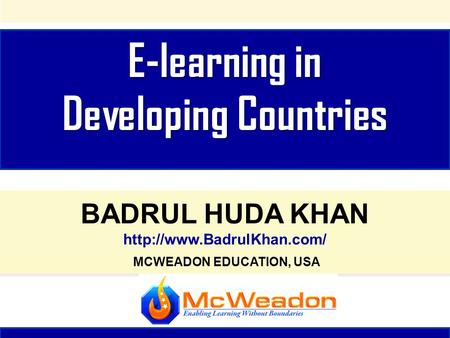 E-learning in Developing Countries E-learning in Developing Countries BADRUL HUDA KHAN  MCWEADON EDUCATION, USA BADRUL HUDA KHAN.