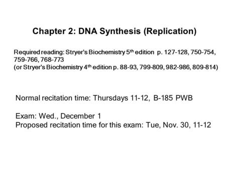 Chapter 2: DNA Synthesis (Replication) Required reading: Stryer's Biochemistry 5 th edition p. 127-128, 750-754, 759-766, 768-773 (or Stryer's Biochemistry.