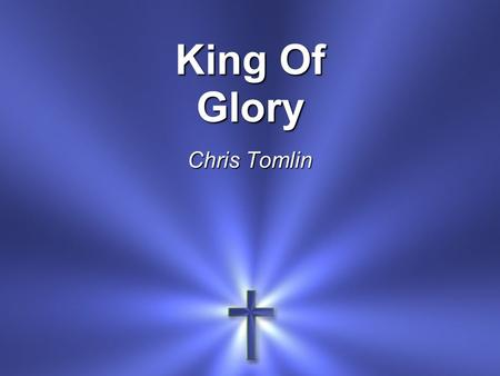 King Of Glory Chris Tomlin. Lift up your gaze Be lifted up Tell everyone How great the love.