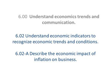 6.02 Understand economic indicators to recognize economic trends and conditions. 6.02-A Describe the economic impact of inflation on business. 6.00 Understand.