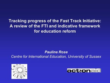 Tracking progress of the Fast Track Initiative: A review of the FTI and indicative framework for education reform Pauline Rose Centre for International.