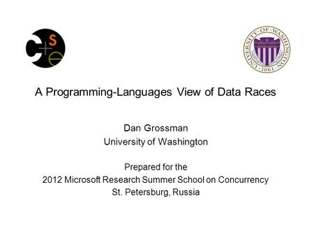 A <strong>Programming</strong>-<strong>Languages</strong> View of Data Races Dan Grossman University of Washington Prepared for the 2012 Microsoft Research Summer School on Concurrency.