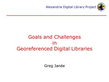 Alexandria Digital Library Project Goals and Challenges in Georeferenced Digital Libraries Greg Janée.
