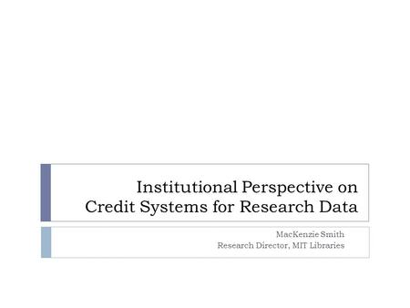 Institutional Perspective on Credit Systems for Research Data MacKenzie Smith Research Director, MIT Libraries.