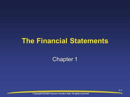 Copyright ©2008 Pearson Prentice Hall. All rights reserved 1-1 The Financial Statements Chapter 1.