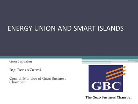 ENERGY UNION AND SMART ISLANDS Guest speaker Ing. Renzo Curmi Council Member of Gozo Business Chamber The Gozo Business Chamber.