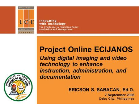 Project Online ECIJANOS Using digital imaging and video technology to enhance instruction, administration, and documentation ERICSON S. SABACAN, Ed.D.