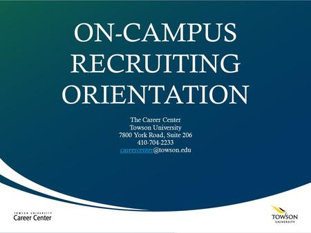 ON-CAMPUS RECRUITING ORIENTATION The Career Center Towson University 7800 York Road, Suite 206 410-704-2233