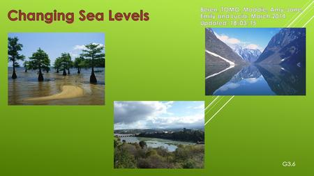 Changing Sea Levels Beren, TOMO, Maddie, Amy-Jane, Emily and Lucia: March 2014 Updated: 18/03/15 G3.6.
