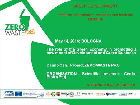 May 14, 2014; BOLOGNA The role of the Green Economy in promoting a new model of Development and Green Business Danilo Čeh, Project ZERO WASTE PRO ORGANISATION: