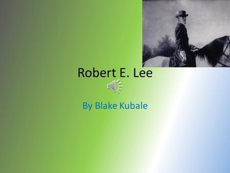 Robert E. Lee By Blake Kubale On January 19, 1807, Robert E. Lee was born in Virginia.