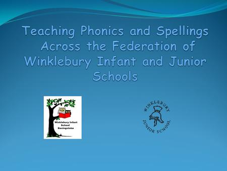 AIMS To share how phonics and spelling is taught at Winklebury To teach the basics of phonics and some useful phonics terms To outline the different stages.