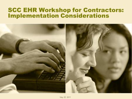 SCC EHR Workshop for Contractors: Implementation Considerations May 25, 2011.