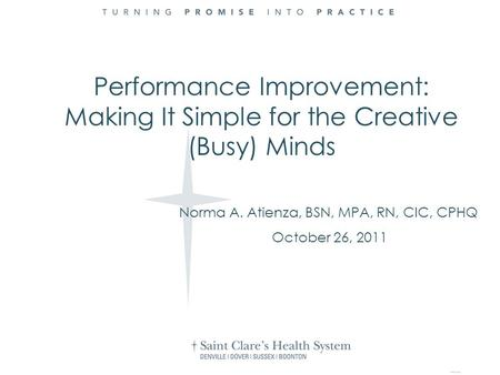 Norma A. Atienza, BSN, MPA, RN, CIC, CPHQ October 26, 2011 Performance Improvement: Making It Simple for the Creative (Busy) Minds.