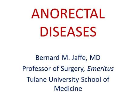 ANORECTAL DISEASES Bernard M. Jaffe, MD Professor of Surgery, Emeritus