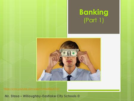 Banking (Part 1) Mr. Stasa – Willoughby-Eastlake City Schools © https://www.youtube.com/watch?v=ds39cjJhTpY.