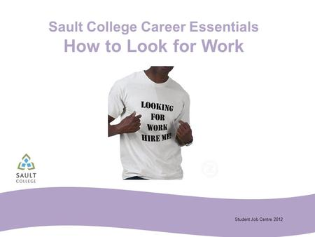 Student Job Centre 2012 Sault College Career Essentials How to Look for Work.