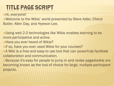  Hi, everyone!  Welcome to the Wikis' world presented by Steve Adler, Cheryl Butler, Allen Day, and Hyewon Lee.  Using web 2.0 technologies like Wikis.