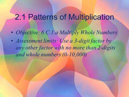2.1 Patterns of Multiplication Objective: 6.C.1.a Multiply Whole Numbers Assessment limits: Use a 3-digit factor by any other factor with no more than.