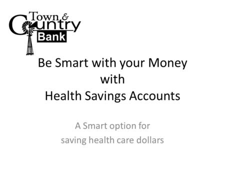 Be Smart with your Money with Health Savings Accounts A Smart option for saving health care dollars.