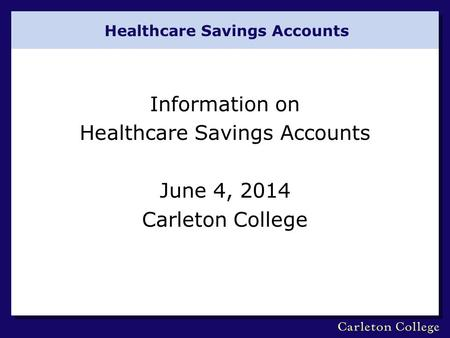 Healthcare Savings Accounts Information on Healthcare Savings Accounts June 4, 2014 Carleton College.