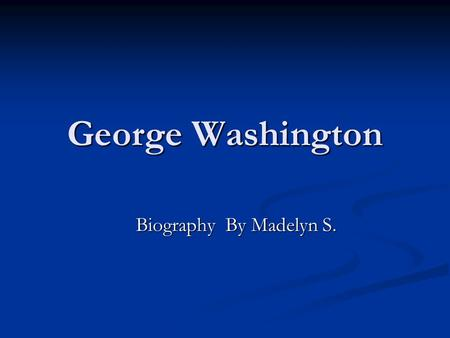 George Washington Biography By Madelyn S.. George Washington As every body knows George Washington Was known for the president of U.S.A As every body.