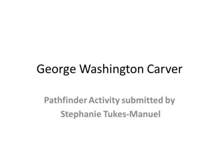 George Washington Carver Pathfinder Activity submitted by Stephanie Tukes-Manuel.